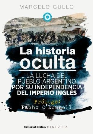 La historia oculta. La lucha del pueblo argentino por su independencia del imperio inglés. Prólogo de Pacho O'Donnell.