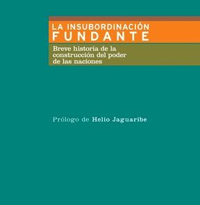 La insubordinación fundante: Breve historia de la construcción del poder de las naciones. Prólogo de Helio Jaguaribe.